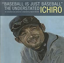 """""""Baseball Is Just Baseball"""": The Understated Ichiro: An Unauthorized Collection Compiled By David Shields"""