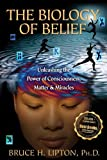 The Biology of Belief: Unleashing the Power of Consciousness, Matter &amp; Miracles