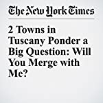 2 Towns in Tuscany Ponder a Big Question: Will You Merge with Me? | Gaia Pianigiani