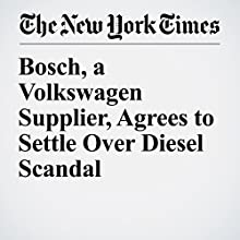 Bosch, a Volkswagen Supplier, Agrees to Settle Over Diesel Scandal Other by Jack Ewing Narrated by Fleet Cooper