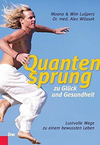 Quantensprung zu Glück und Gesundheit: Lustvolle Wege zu einem bewussten Leben