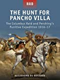 img - for The Hunt for Pancho Villa: The Columbus Raid and Pershing's Punitive Expedition 1916-17 book / textbook / text book