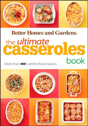 The Ultimate Casseroles Book: More than 400 Heartwarming Dishes from Dips to Desserts (Better Homes and Gardens Ultimate) PDF