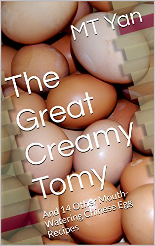 The Great Creamy Tomy: And 14 Other Mouth-Watering Chinese Egg Recipes by MT Yan