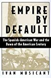 Empire by Default: The Spanish-American War and the Dawn of the American Century (0805035001) by Ivan Musicant