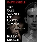 Impossible: The Case Against Lee Harvey Oswald (Volume Three) ~ Barry Krusch
