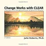Change Works with CLEAR, Clearing Limits Energetically with Acupressure Release, 2nd Edition ~ Ph.D.
