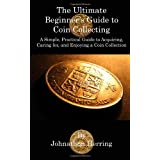 The Ultimate Beginner's Guide to Coin Collecting: A Simple, Practical Guide to Acquiring, Caring for, and Enjoying A Coin Collection ~ Johnathon Herring