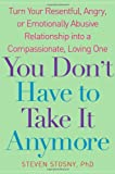 You Don't Have to Take it Anymore: Turn Your Resentful, Angry, or Emotionally Abusive Relationship into a Compassionate, Loving One