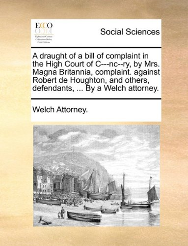 A draught of a bill of complaint in the High Court of C---nc--ry, by Mrs. Magna Britannia, complaint. against Robert de Houghton, and others, defendants, ... By a Welch attorney.