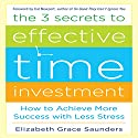 The 3 Secrets to Effective Time Investment: Achieve More Success with Less Stress Audiobook by Elizabeth Grace Saunders Narrated by Kelley Hazen