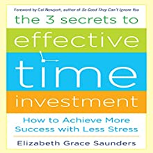 The 3 Secrets to Effective Time Investment: Achieve More Success with Less Stress (       UNABRIDGED) by Elizabeth Grace Saunders Narrated by Kelley Hazen