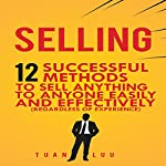 Selling: 12 Successful Methods to Sell Anything to Anyone Easily and Effectively (Regardless of Experience) | Tuan Luu