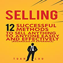 Selling: 12 Successful Methods to Sell Anything to Anyone Easily and Effectively (Regardless of Experience) Audiobook by Tuan Luu Narrated by Mike Norgaard