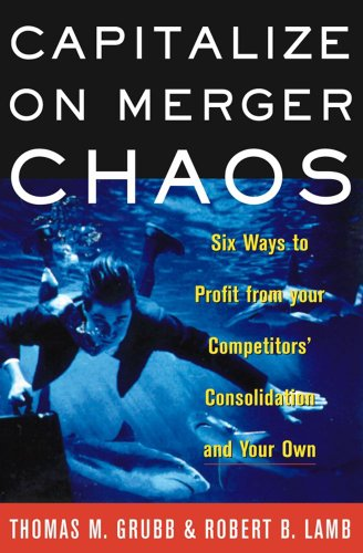 Capitalize on Merger Chaos: Six Ways to Profit from Your Competitors' Consolidation and Your Own