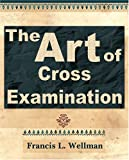 The Art of Cross-Examination - 1905 (1594623104) by Francis L. Wellman