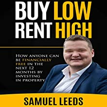 Buy Low Rent High: How Anyone Can Be Financially Free in the Next 12 Months by Investing in Property Audiobook by Samuel Leeds Narrated by Samuel Leeds