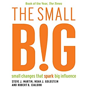 The Small BIG: Small Changes that Spark Big Influence (       UNABRIDGED) by Robert Cialdini, Noah Goldstein, Steve Martin Narrated by Jay Villiers