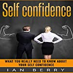 Self Confidence: What You Really Need to Know About Your Self Confidence | Ian Berry