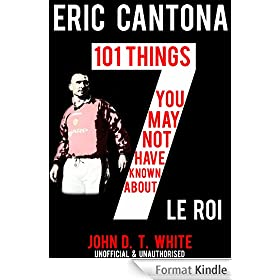 Eric Cantona - 101 Things you may not have known about Le Roi (English Edition)