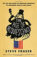 The Age of Acquiescence: The Life and Death of American Resistance to Organized Wealth and Power by Steve Fraser