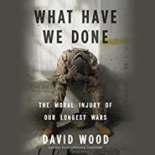 What Have We Done: The Moral Injury of Our Longest Wars Audiobook by David Wood Narrated by David Pittu