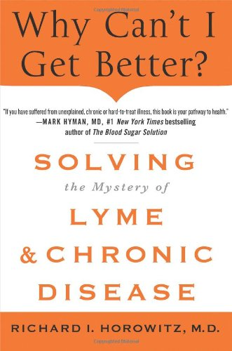 Why Can't I Get Better?: Solving the Mystery of Lyme and Chronic Disease