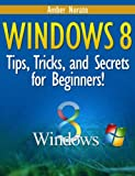Windows 8: Tips, Tricks, and Secrets for Beginners! (Updated February 2014)