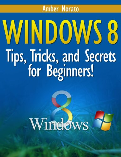 Amber Norato - Windows 8: Tips, Tricks, and Secrets for Beginners! (Updated March 2014)