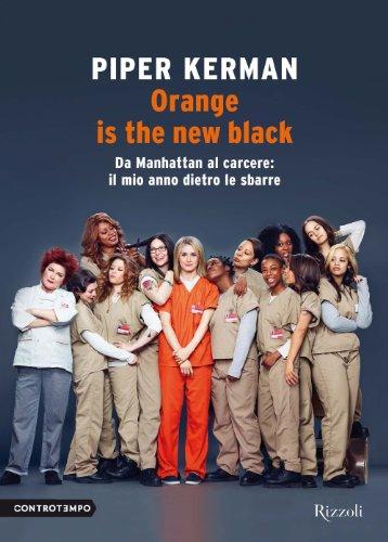Piper Kerman - Orange is the new black: Da Manhattan al carcere: il mio anno dietro le sbarre