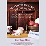 The Sharper Your Knife, the Less You Cry   Kathleen Flinn