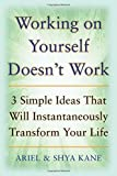 img - for Working on Yourself Doesn't Work: The 3 Simple Ideas That Will Instantaneously Transform Your Life by Kane, Ariel And Shya, Kane, Shya, Kane, Ariel (2008) Paperback book / textbook / text book