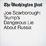 Joe Scarborough: Trump's Dangerous Lie About Russia | Joe Scarborough