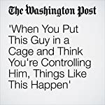 When You Put This Guy in a Cage and Think You're Controlling Him, Things Like This Happen' | Philip Rucker