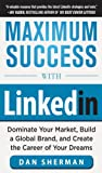 Maximum Success with LinkedIn: Dominate Your Market, Build a Global Brand, and Create the Career of Your Dreams: Dominate Your Market, Build a Global Brand, ... and Create the Career of Your Dreams (EBOOK)