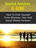 img - for Social Anxiety B-Gone - How To Free Yourself From Shyness, Fear And Social Phobia Forever! (Social Anxiety, Social Phobia, Shyness) book / textbook / text book