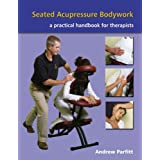 Seated Acupressure Bodywork: A Practical Handbook for Therapistsby Andrew Parfitt