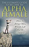The Ultimate Guide To Become An Alpha Female: How To Attract Men, Win In Life And Be Confident (Alpha Person,  Alpha Female, Attract Men, Alpha Male, Become Confident)