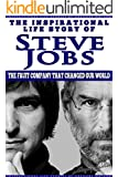 Steve Jobs - The Inspirational Life Story of Steve Jobs: The Fruit Company That Changed Our World (Inspirational Life Stories By Gregory Watson Book 8)
