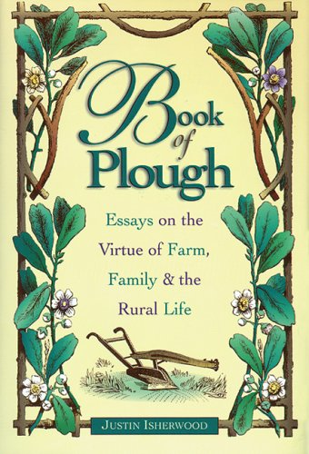 Book of Plough: Essays on the Virtue of Farm, Family & the Rural Life, JUSTIN ISHERWOOD