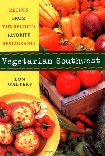 Vegetarian Southwest: Recipes from the Region's Favorite Restaurants (Cookbooks and Restaurant Guides) by Lon Walters