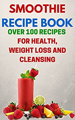 Smoothie Recipe Book: Over 100 Recipes For Health, Weight Loss And Cleansing (Smoothie Diet, Cleaning Diet, Weight Loss Diet)