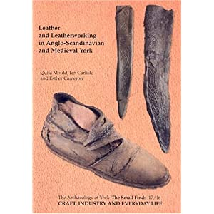 Craft, Industry and Everyday Life: Leather and Leatherworking in Anglo-Scandinavian and Medieval York (The Small Finds)