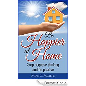 Be Happier At Home : Stop Negative Thinking And Be Positive (Worry Free Book to Read) (English Edition)