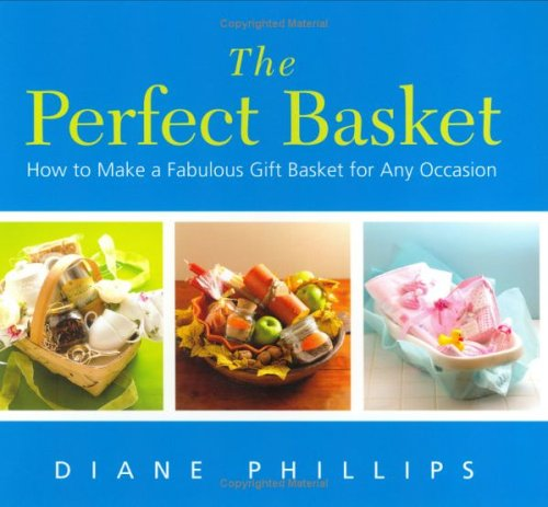 Perfect Basket : How To Make A Fabulous Gift Basket For Any Occasion, DIANE PHILLIPS