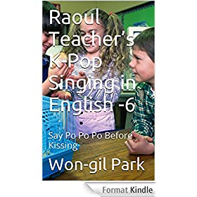 Raoul Teacher's  K-Pop Singing in English -6: Say Po Po Po Before Kissing (English Edition)