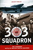 Arkady Fiedler 303 Squadron: The Legendary Battle of Britain Fighter Squadron