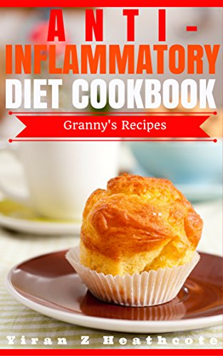 Anti-Inflammatory Diet: Beginner's Guide with XL Granny's Recipes(Anti Inflammatory Cookbook,Anti Inflammatory Diet Cookbook,Anti-Inflammatory Recipes,Anti Inflammatory Books, Anti-Inflammatory Diet) by Yiran Z Heathcote, Anti Inflammatory