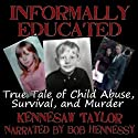 Informally Educated: A True Tale of Child Abuse, Survival and Murder (       UNABRIDGED) by Kennesaw Taylor Narrated by Bob Hennessy