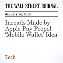 Inroads Made by Apple Pay Propel 'Mobile Wallet' Idea (       UNABRIDGED) by The Wall Street Journal, Daisuke Wakabayashi Narrated by The Wall Street Journal